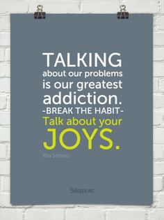 """Talking about our problems is our greatest addiction. Break the habit. Talk about your joys."" - #Quote by Rita Schiano"