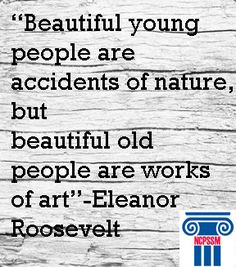 """Beautiful young people are accidents of nature but beautiful old people are works of art,"" Eleanor Roosevelt."