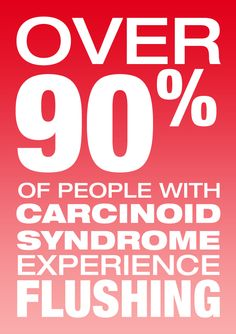 Over 90 percent of people with carcinoid syndrome experience flushing. Visit www.Carcinoid.com for more
