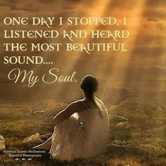 One day I stopped, I listened and heard the most beautiful sound.... My Soul.