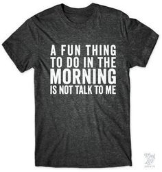A fun thing to do in the morning is not talk to me!