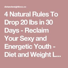 4 Natural Rules To Drop 20 lbs in 30 Days - Reclaim Your Sexy and Energetic Youth - Diet and Weight Loss