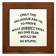 Only religion asks us to prove what doesn't exist.