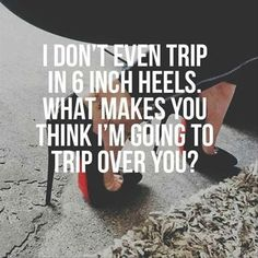 I don't even trip in 6 inch heels. What makes you think I'm going to trip over you? More