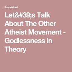 Let's Talk About The Other Atheist Movement - Godlessness In Theory