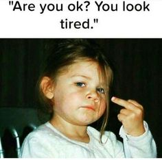 """""""Are you ok? You look tired."""""""