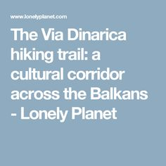 The Via Dinarica hiking trail: a cultural corridor across the Balkans - Lonely Planet