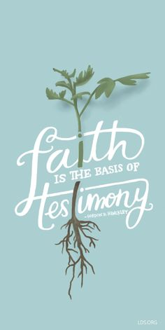 Faith is the basis of testimony. –Gordon B. Hinckley #LDS