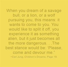 """When you dream of a savage bull, or a lion, or a wolf pursuing you, this means: it wants to come to you. You would like to split it off, you experience it as something alien, but it just becomes all the more dangerous. . .The best stance would be: 'Please, come and devour me."""" ~Carl Jung, Children's Dreams, Page 19."""