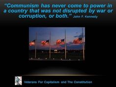 """Communism has never come to power in a country that was not disrupted by war or corruption, or both."" -John F. Kennedy   http://aboutjfk.com/?p=129"
