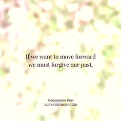"""""""If we want to move forward, we must forgive our past"""" Inspiration from my compassion posts. If you want more compassion, get it on http://alexisdonkin.com! Click to visit the site or pin save for later!"""