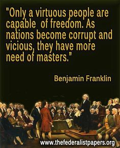Only a virtuous people are capable of freedom. As nations become corrupt and vicious, they have more need of masters. Psalm 11, Samuel Adams, John Adams, Thomas Jefferson, Jefferson Quotes, Benjamin Franklin, God Bless America, Founding Fathers, We The People