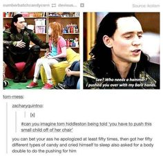 Avengers - apparently, or so the story goes, the girl asked Hiddleston to shove her off her seat. When he said he felt it would look too cruel, she countered by saying it would be funny and begged him to do it. Eventually he relented. LOL, but seriously he probably did apologize like 50 times for it.