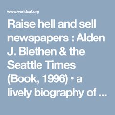 Raise hell and sell newspapers : Alden J. Blethen & the Seattle Times (Book, 1996) • a lively biography of Alden J. Blethen, traces the newspapersman's live from his birth in 1845 to his death in 1915 •