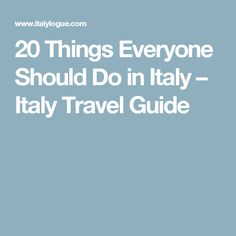 20 Things Everyone Should Do in Italy – Italy Travel Guide