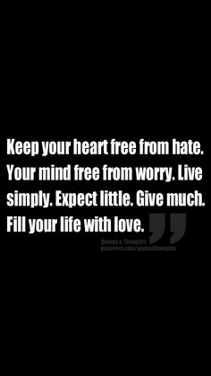 Keep your heart free from hate. Your mind free from worry. Live simply. Expect little. Give much. Fill your life with love.