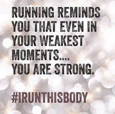 Running reminds you that even in your weakest moments you are strong!