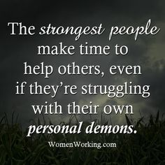 The strongest people make time to help others, even if they're struggling with their own personal demons.