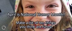 Journal/Writing Prompt for Tuesday, April 12, 2016: April is National Humor Month! Make a list of ten things you think are funny.