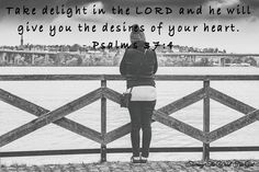 Take delight in the LORD and he will give you the desires of your heart. - Psalms 37:4