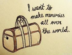 For the love of travel...  I want to make memories all over the world.