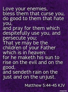 Matthew 5:44-45 KJV - Ye have heard that it hath been said, Thou shalt love thy neighbour, and hate thine enemy. But I say unto you, Love your enemies, bless them that curse you, do good to them that hate you, and pray for them which despitefully use you, and persecute you; That ye may be the children of your Father which is in heaven: for he maketh his sun to rise on the evil and on the good, and sendeth rain on the just and on the unjust. For if ye love them which love you, what reward…