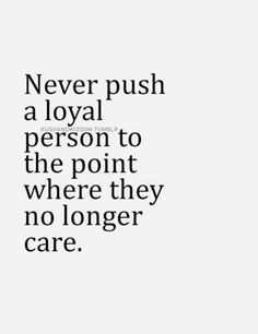 Never push a loyal person to the point where they no longer care. A loyal person is far to valuable to risk losing them. Quotable Quotes, Motivational Quotes, Inspirational Quotes, Positive Quotes, Words Quotes, Life Quotes, Sayings, Selfish Quotes, Quotes About Selfish People