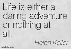 Life is either a daring adventure or nothing at all. Helen Keller