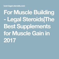 For Muscle Building - Legal Steroids The Best Supplements for Muscle Gain in 2017