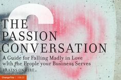 """The Passion Conversation: A Guide for Falling Madly in Love with the People your Business Serves by Brains on Fire  """"Passion is not something you own; it's something you pass forward. So if you take the time to understand your own unique passion conversation—and yes, we believe everyone has them—as well as the ones that excite those you serve, something amazing will happen"""""""