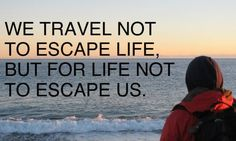 We travel not to escape life. But for life not to escape us.