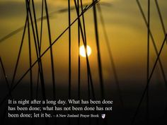It is night after a long day. What has been done has been done; what has not been done has not been done; let it be. ~ A New Zealand Prayer Book