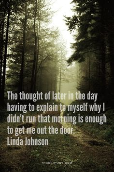 """The thought of later in the day having to explain to myself why I didn't run that morning is enough to get me out the door"" -Linda Johnson"