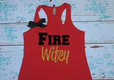 Fire Wifey Wife Girlfriend Tank Top Shirt. Fiance. Firefighter Wife Shirt. Strong Confident YOU on Etsy, $25.00 maybe for cams graduation??