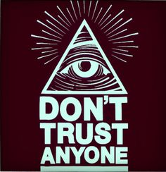 Illuminati......MY WORDS EXACTLY!!  I Trust No1