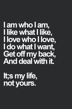 I am who I am, I like what I like, I love who I love, I do what I want, Get off my back, And deal with it. It's my life, not yours.  thedailyquotes.com