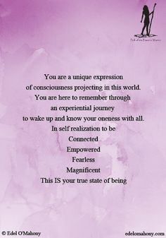 "© Edel O'Mahony: ""You are a unique expression of consciousness projecting in this world. You are here to remember through  an experiential journey  to wake up and know your oneness with all. In self realization to be Connected. Empowered, Fearless, Magnificent. This IS your true state of being."""