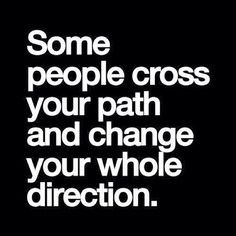 """Some people cross your path and change your whole direction."" #Quote Yes, yes they do..."