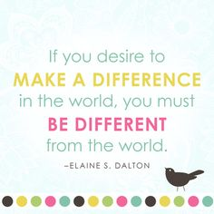"""""""If you desire to make a difference in the world, you must be different from the world."""" – Elaine S. Dalton"""
