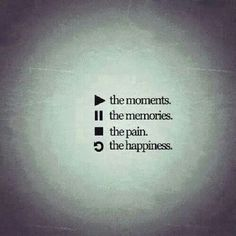 Play the Moments, pause the memories, stop the pain, rewind to the happiness. :)