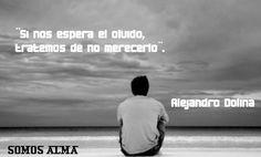 Si nos espera el olvido, tratemos de no merecerlo.  Alejandro Dolina