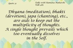 Quote 31 Dhyana (meditation), bhakti (devotion), japa (chanting), etc., are aids to keep out the multiplicity of thoughts. A single thought prevails