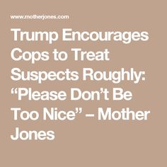 In a speech Friday topoliceofficers at a community college on Long Island,President Donald Trump appeared to encourage them to treat suspects roughly and not to take steps to protect them from injury.