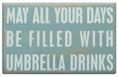 """May all your days be filled with umbrella drinks"""