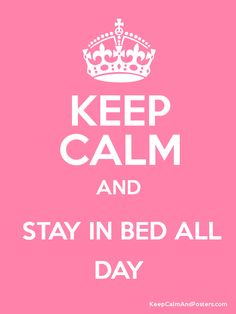 Keep Calm and STAY IN BED ALL DAY... I wish!