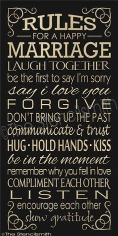 RULES for a happy MARRIAGE. Laugh together. Be the first to say I'm sorry. Say I love you. Forgive. Don't bring up the past. Communicate and trust. Hug. Hold hands. Kiss.