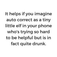 It helps if you imagine auto-correct as a tiny little elf in your phone who's trying so hard to be helpful but is in fact quite drunk. Funny Jokes, Hilarious, Silly Jokes, Funny Minion, Dad Jokes, Funny Facts, Friday Humor, Quotes Friday, I Love To Laugh