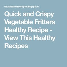 Quick and Crispy Vegetable Fritters Healthy Recipe - View This Healthy Recipes