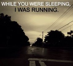 """""""While you were sleeping, I was running"""""""