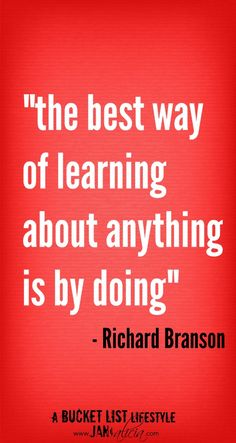 """Richard Branson Quote: """"The best way of learning about anything is by doing."""" #quote #richardbranson For more pinworthy quotes visit - http://janandalicia.com/wise-words/"""